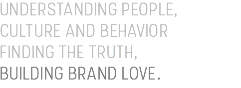 UNDERSTANDING PEOPLE, CULTURE AND BEHAVIOR FINDING THE TRUTH, BUILDING BRAND LOVE.